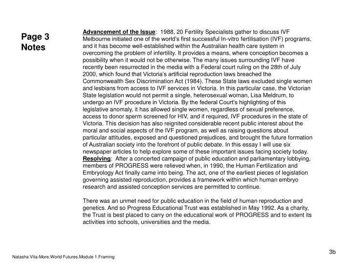 in vitro fertilisation essay Free essay: introduction: in vitro fertilization (ivf) is the most common and most effective type of assisted reproductive technology (art) to help women the process and ethics involving in vitro fertilization on july 25, 1978 the first successful in vitro fertilization baby was born in kershaw's.