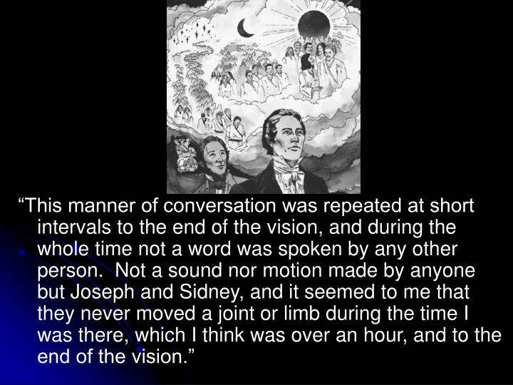 """This manner of conversation was repeated at short intervals to the end of the vision, and during the whole time not a word was spoken by any other person.  Not a sound nor motion made by anyone but Joseph and Sidney, and it seemed to me that they never moved a joint or limb during the time I was there, which I think was over an hour, and to the end of the vision."""