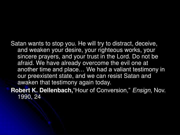 Satan wants to stop you. He will try to distract, deceive, and weaken your desire, your righteous works, your sincere prayers, and your trust in the Lord. Do not be afraid. We have already overcome the evil one at another time and place… We had a valiant testimony in our preexistent state, and we can resist Satan and awaken that testimony again today.