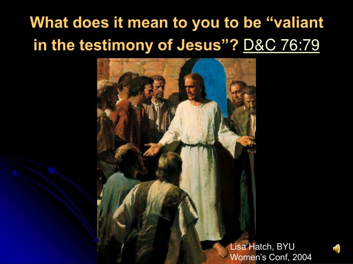 "What does it mean to you to be ""valiant in the testimony of Jesus""?"