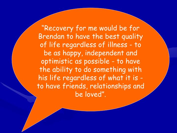 """Recovery for me would be for Brendan to have the best quality of life regardless of illness - to be as happy, independent and optimistic as possible - to have the ability to do something with his life regardless of what it is - to have friends, relationships and be loved""."