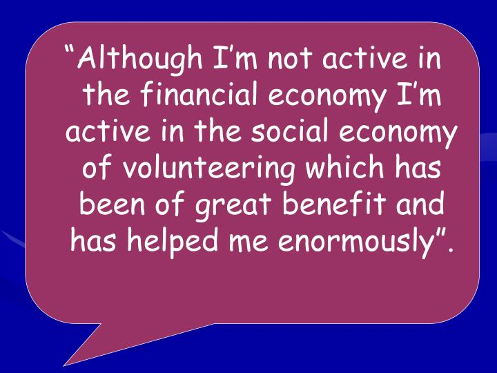 """Although I'm not active in the financial economy I'm active in the social economy of volunteering which has been of great benefit and has helped me enormously""."