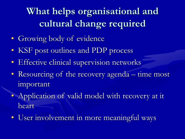 What helps organisational and cultural change required