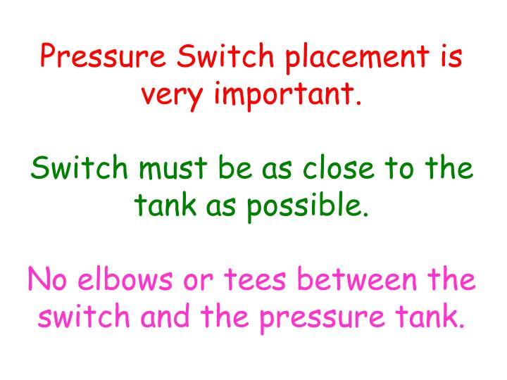 Pressure Switch placement is very important.