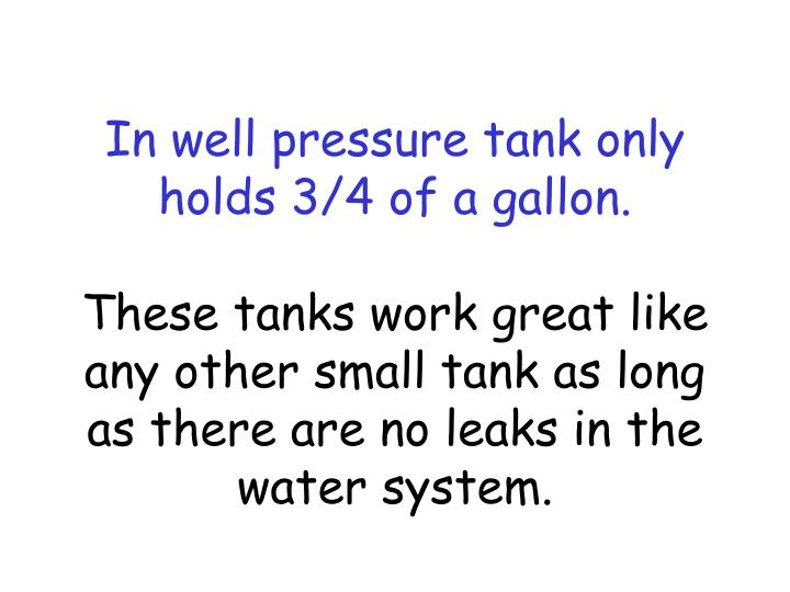 In well pressure tank only holds 3/4 of a gallon.