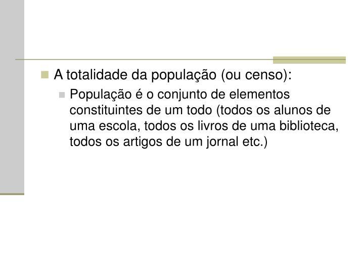 A totalidade da população (ou censo):
