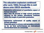 the education explosion continued after early 1960s through 90s is well above even oecd standards