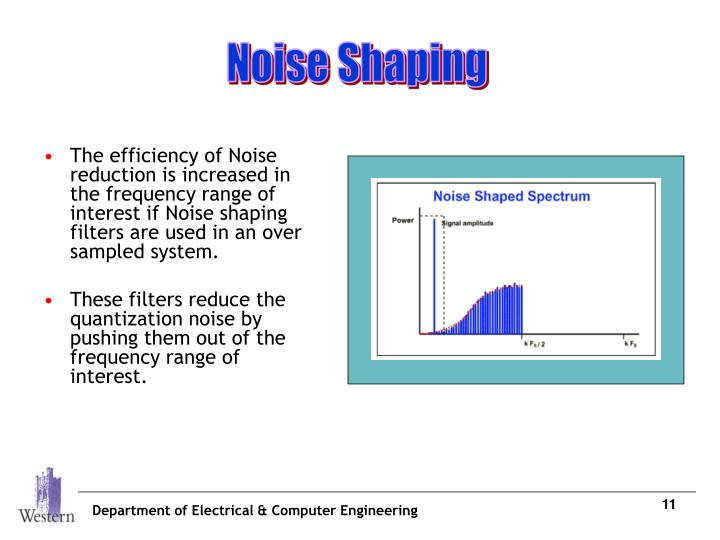 The efficiency of Noise reduction is increased in the frequency range of interest if Noise shaping filters are used in an over sampled system.