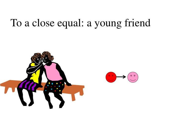 To a close equal: a young friend
