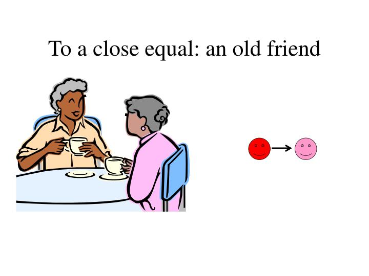To a close equal: an old friend