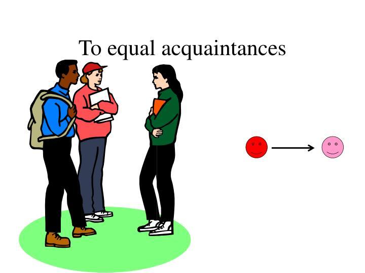 To equal acquaintances
