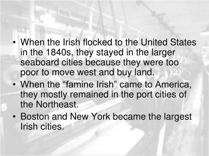 When the Irish flocked to the United States in the 1840s, they stayed in the larger seaboard cities because they were too poor to move west and buy land.