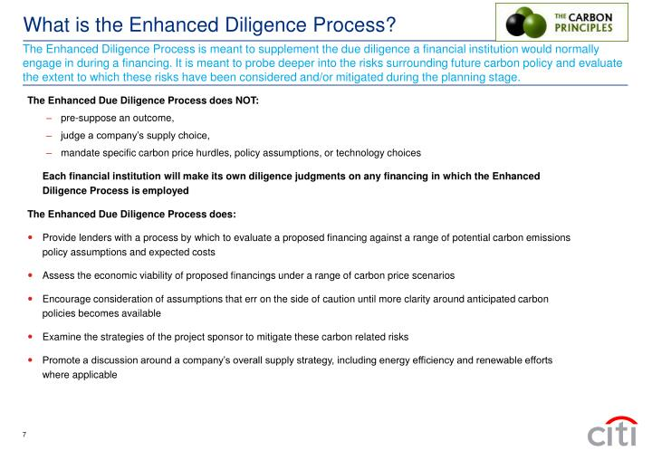 The Enhanced Diligence Process is meant to supplement the due diligence a financial institution would normally engage in during a financing. It is meant to probe deeper into the risks surrounding future carbon policy and evaluate the extent to which these risks have been considered and/or mitigated during the planning stage.