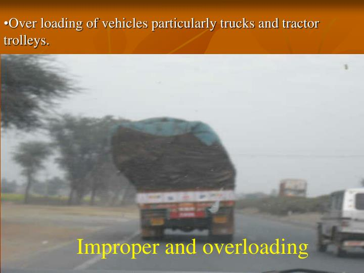 Over loading of vehicles particularly trucks and tractor trolleys.