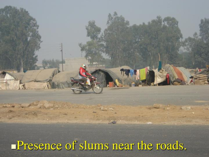Presence of slums near the roads.