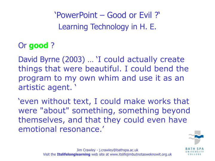 powerpoint evil The new york times just ran an article about the evils of powerpoint what strikes me about the piece is the reporter's apparent lack of powerpoint experience she expresses incredulity that generals spend their time reviewing slide decks that were slaved over for days by junior officers.