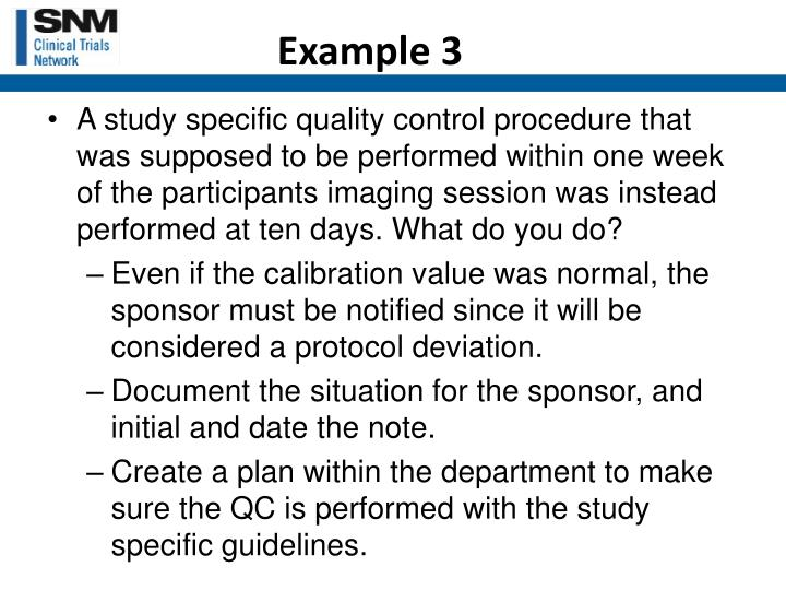 A study specific quality control procedure that was supposed to be performed within one week of the participants imaging session was instead performed at ten days. What do you do?