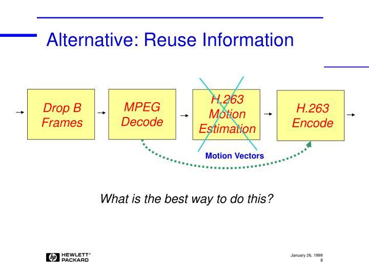 Alternative: Reuse Information