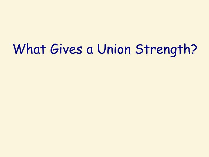 What Gives a Union Strength?