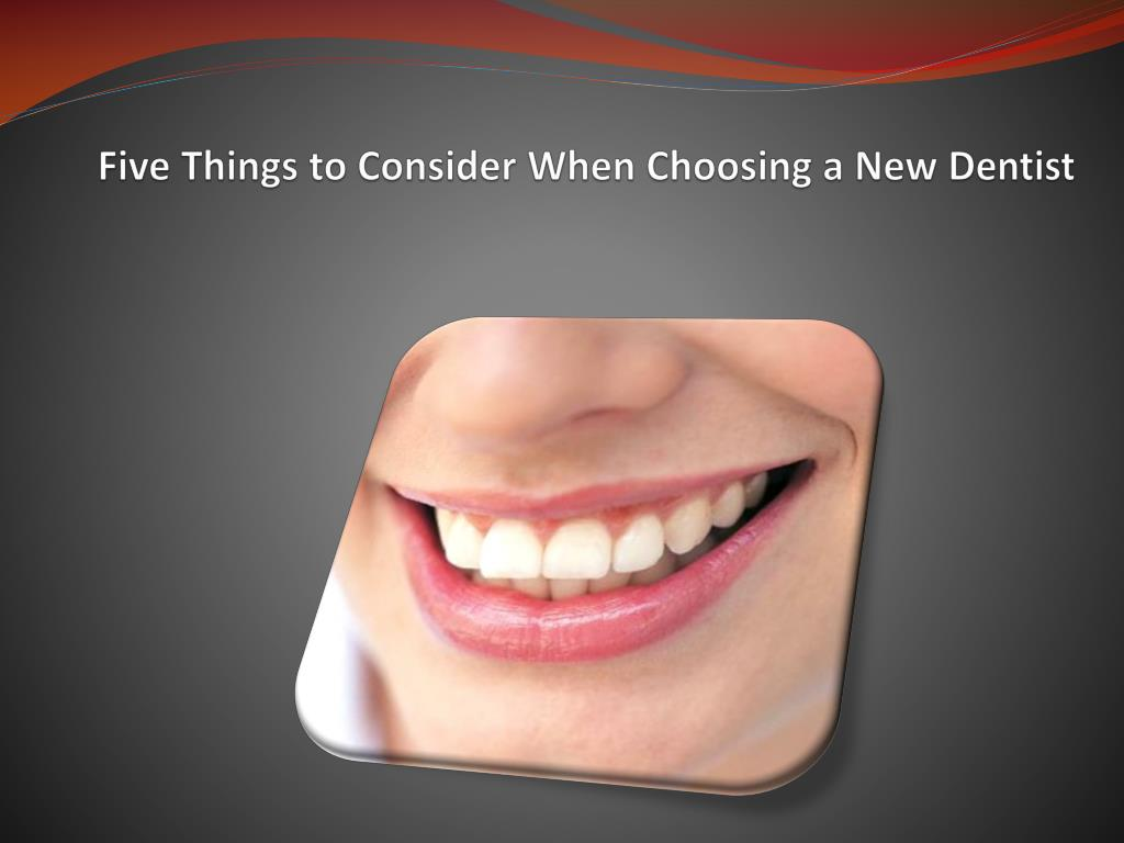 five things to consider when choosing a new dentist l.