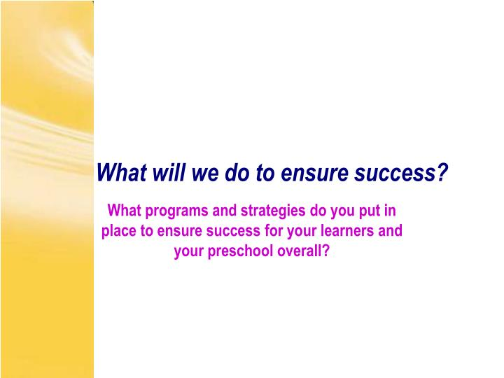What will we do to ensure success?