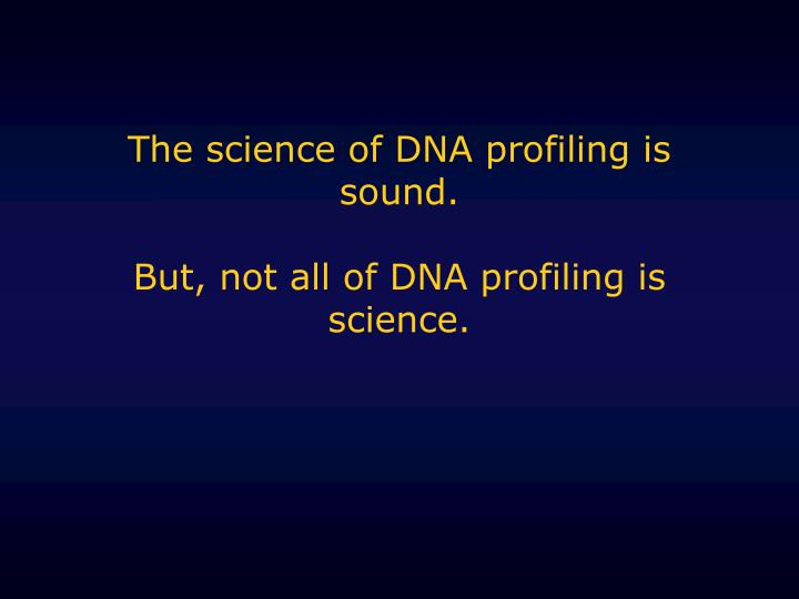 The science of dna profiling is sound but not all of dna profiling is science