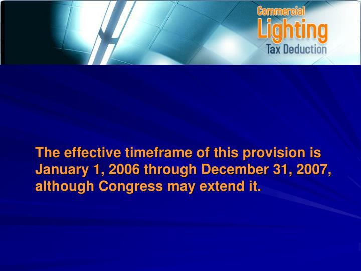The effective timeframe of this provision is January 1, 2006 through December 31, 2007, although Congress may extend it.