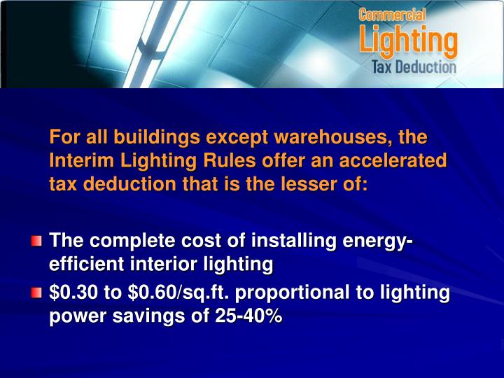 For all buildings except warehouses, the Interim Lighting Rules offer an accelerated tax deduction that is the lesser of: