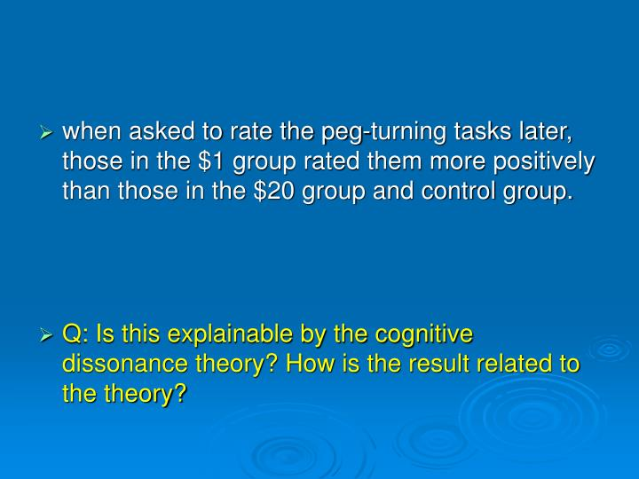 when asked to rate the peg-turning tasks later, those in the $1 group rated them more positively than those in the $20 group and control group.