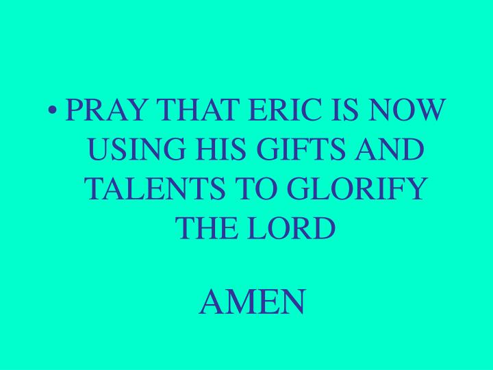 PRAY THAT ERIC IS NOW USING HIS GIFTS AND TALENTS TO GLORIFY THE LORD