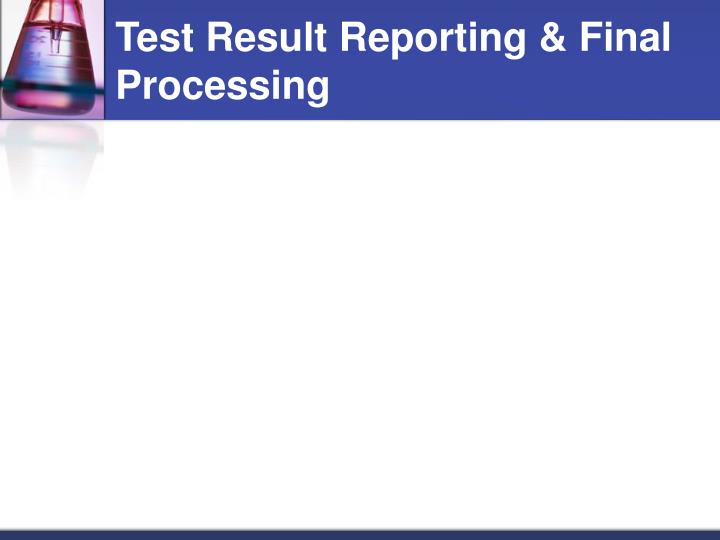 Test Result Reporting & Final Processing