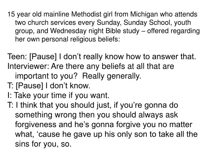15 year old mainline Methodist girl from Michigan who attends two church services every Sunday, Sunday School, youth group, and Wednesday night Bible study – offered regarding her own personal religious beliefs: