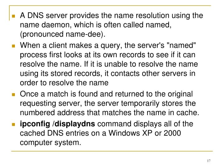 A DNS server provides the name resolution using the name daemon, which is often called named, (pronounced name-dee).