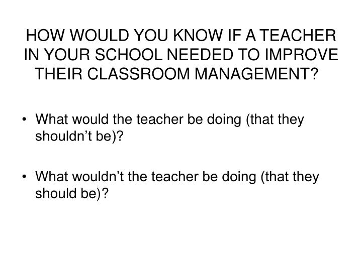 HOW WOULD YOU KNOW IF A TEACHER IN YOUR SCHOOL NEEDED TO IMPROVE THEIR CLASSROOM MANAGEMENT?