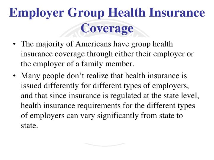 The majority of Americans have group health insurance coverage through either their employer or the employer of a family member.