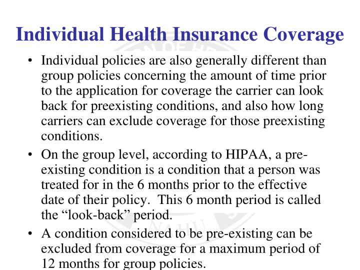 Individual policies are also generally different than group policies concerning the amount of time prior to the application for coverage the carrier can look back for preexisting conditions, and also how long carriers can exclude coverage for those preexisting conditions.