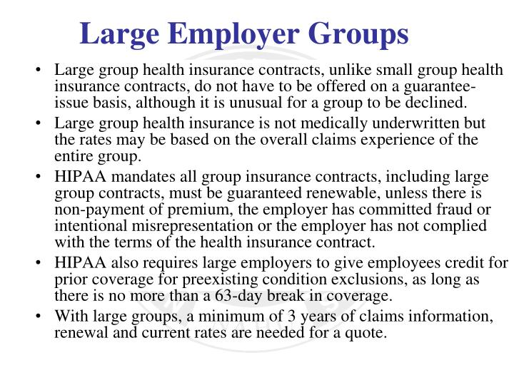 Large group health insurance contracts, unlike small group health insurance contracts, do not have to be offered on a guarantee-issue basis, although it is unusual for a group to be declined.