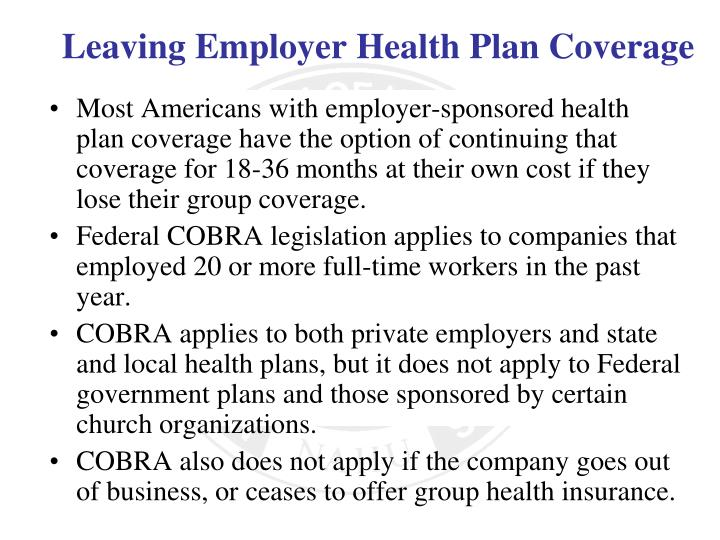 Most Americans with employer-sponsored health plan coverage have the option of continuing that coverage for 18-36 months at their own cost if they lose their group coverage.