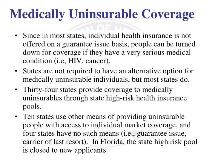 Since in most states, individual health insurance is not offered on a guarantee issue basis, people can be turned down for coverage if they have a very serious medical condition (i.e, HIV, cancer).