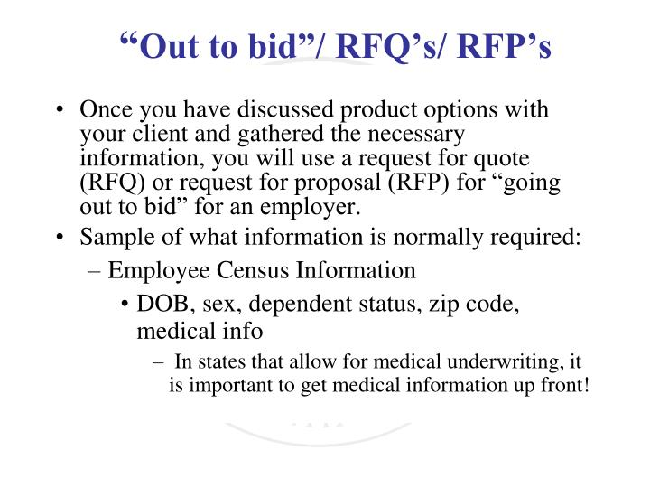 "Once you have discussed product options with your client and gathered the necessary information, you will use a request for quote (RFQ) or request for proposal (RFP) for ""going out to bid"" for an employer."