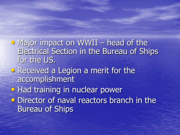 Major impact on WWII – head of the Electrical Section in the Bureau of Ships for the US.