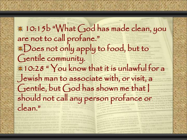 "10:15b ""What God has made clean, you are not to call profane."""