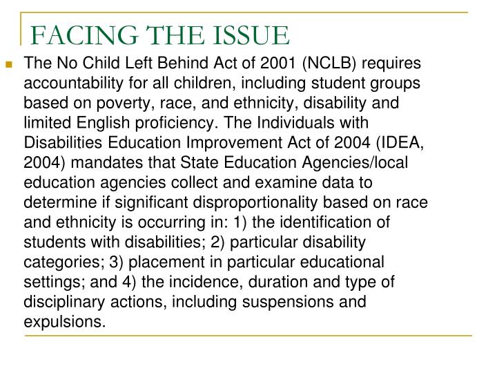 The No Child Left Behind Act of 2001 (NCLB) requires accountability for all children, including student groups based on poverty, race, and ethnicity, disability and limited English proficiency. The Individuals with Disabilities Education Improvement Act of 2004 (IDEA, 2004) mandates that State Education Agencies/local education agencies collect and examine data to determine if significant disproportionality based on race and ethnicity is occurring in: 1) the identification of students with disabilities; 2) particular disability categories; 3) placement in particular educational settings; and 4) the incidence, duration and type of disciplinary actions, including suspensions and expulsions.
