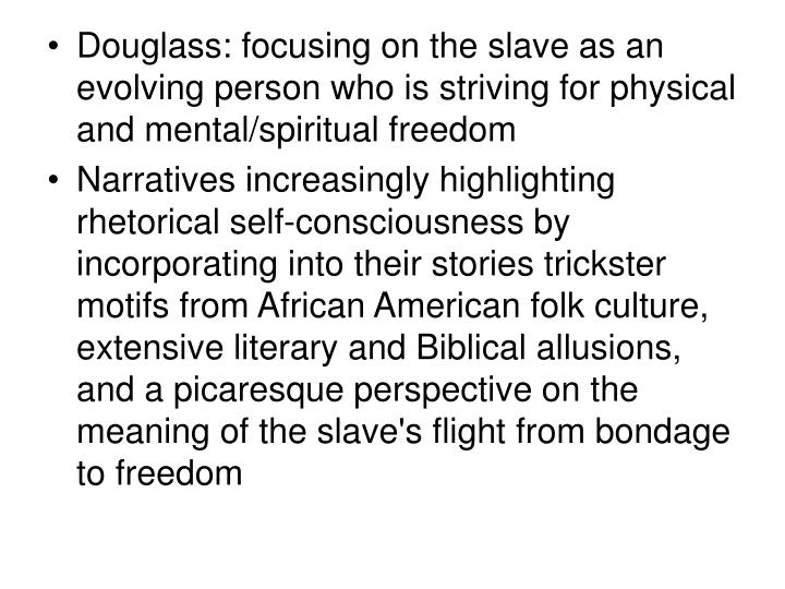 Douglass: focusing on the slave as an evolving person who is striving for physical and mental/spiritual freedom