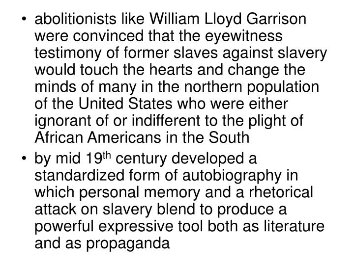 abolitionists like William Lloyd Garrison were convinced that the eyewitness testimony of former slaves against slavery would touch the hearts and change the minds of many in the northern population of the United States who were either ignorant of or indifferent to the plight of African Americans in the South