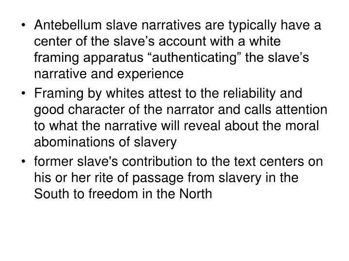 "Antebellum slave narratives are typically have a center of the slave's account with a white framing apparatus ""authenticating"" the slave's narrative and experience"