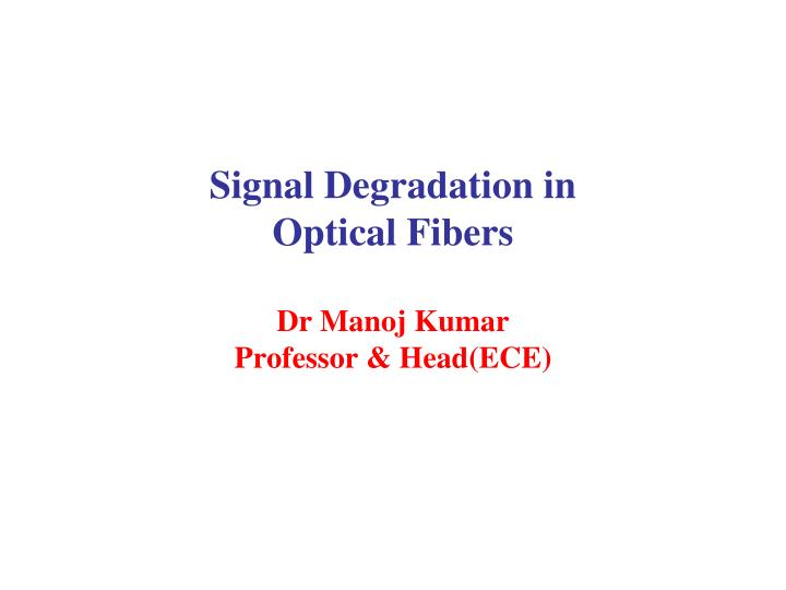 Signal degradation in optical fibers dr manoj kumar professor head ece