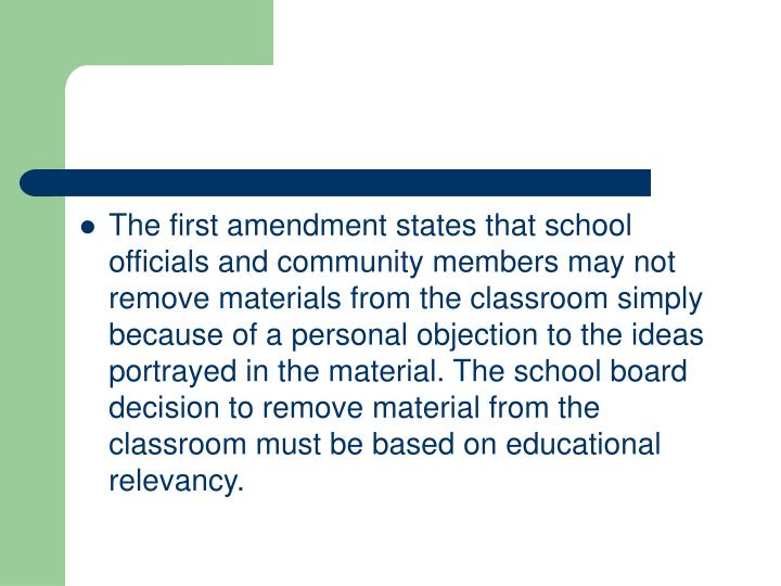 The first amendment states that school officials and community members may not remove materials from the classroom simply because of a personal objection to the ideas portrayed in the material. The school board decision to remove material from the classroom must be based on educational relevancy.