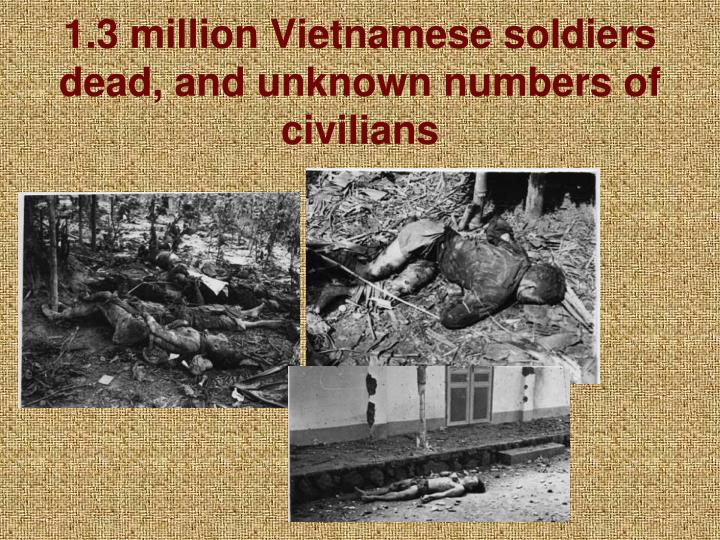 1.3 million Vietnamese soldiers dead, and unknown numbers of civilians
