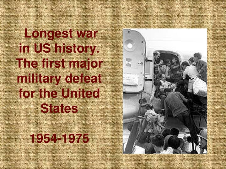 Longest war in us history the first major military defeat for the united states 1954 1975